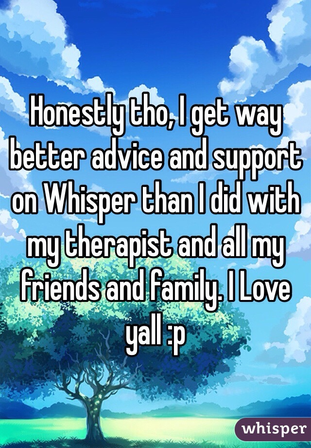 Honestly tho, I get way better advice and support on Whisper than I did with my therapist and all my friends and family. I Love yall :p