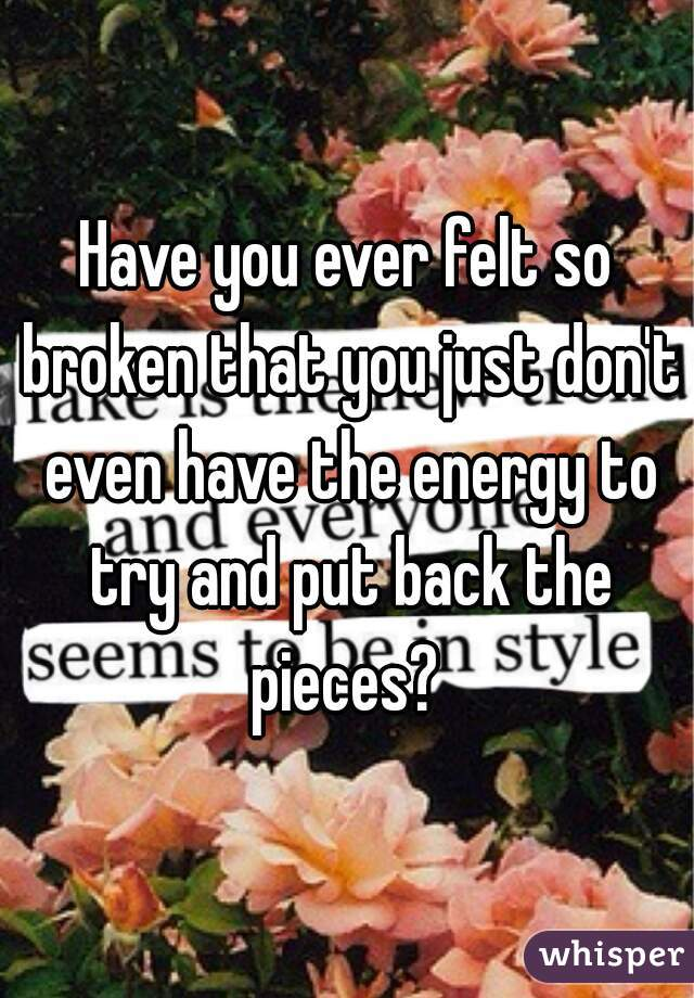 Have you ever felt so broken that you just don't even have the energy to try and put back the pieces?