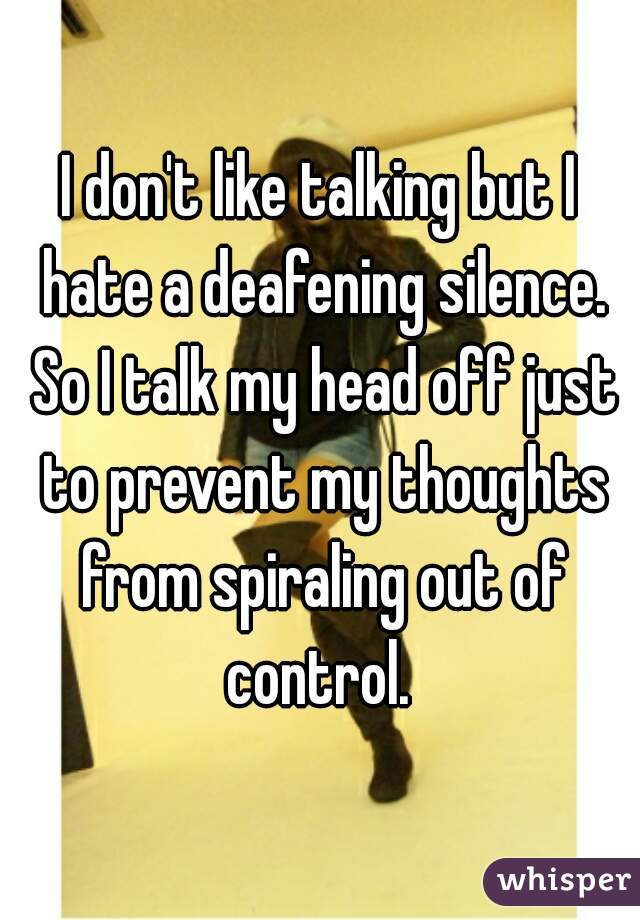 I don't like talking but I hate a deafening silence. So I talk my head off just to prevent my thoughts from spiraling out of control.