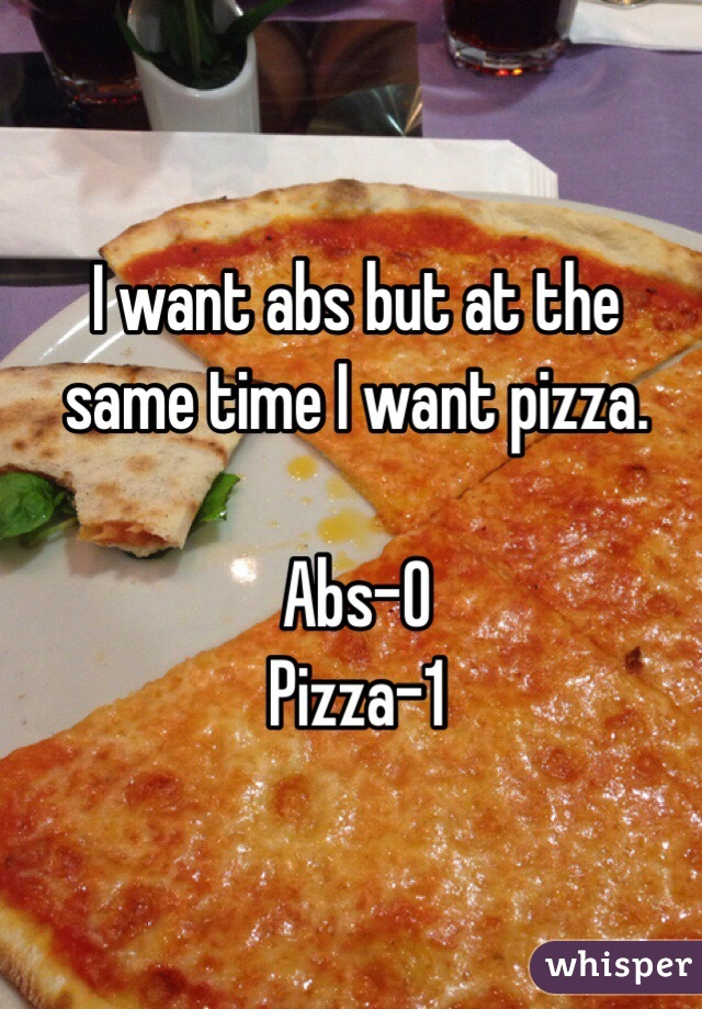 I want abs but at the same time I want pizza.  Abs-0 Pizza-1