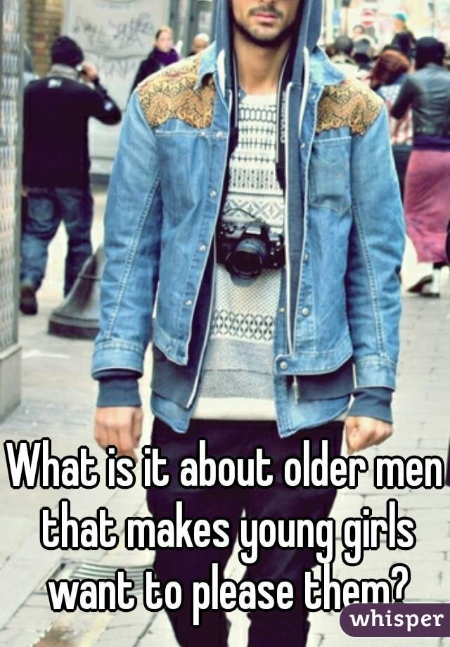 What is it about older men that makes young girls want to please them?