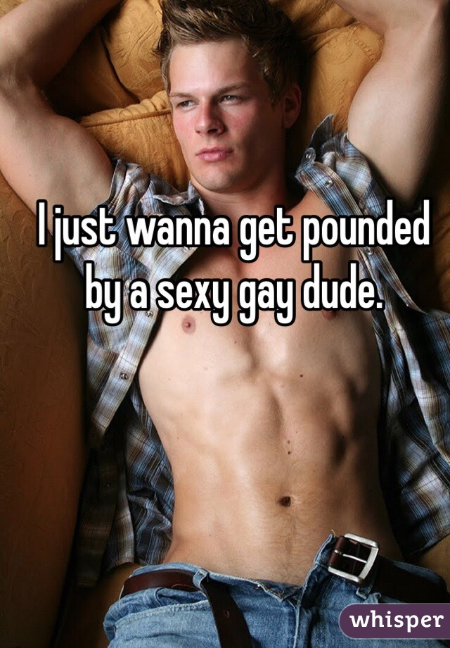 I just wanna get pounded by a sexy gay dude.