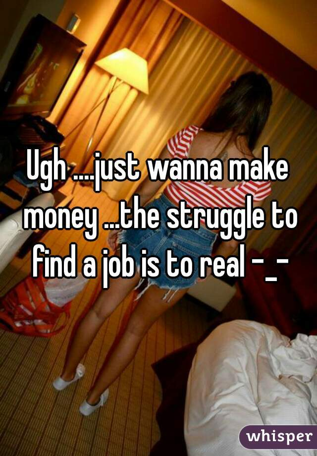 Ugh ....just wanna make money ...the struggle to find a job is to real -_-
