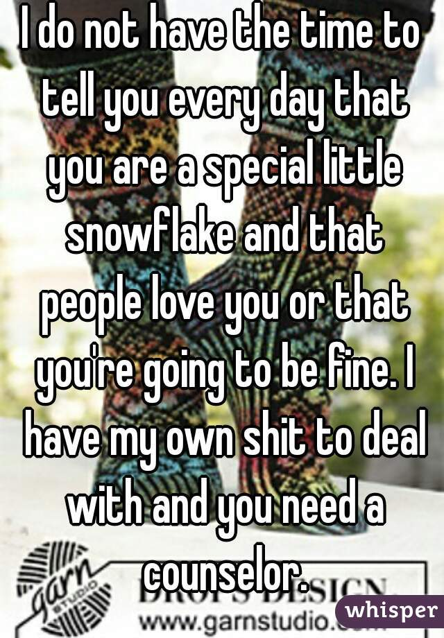 I do not have the time to tell you every day that you are a special little snowflake and that people love you or that you're going to be fine. I have my own shit to deal with and you need a counselor.