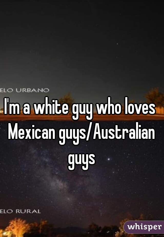I'm a white guy who loves Mexican guys/Australian guys