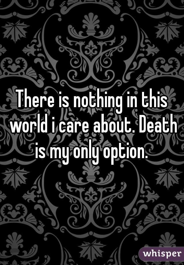 There is nothing in this world i care about. Death is my only option.