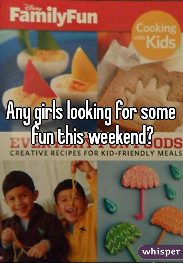 Any girls looking for some fun this weekend?