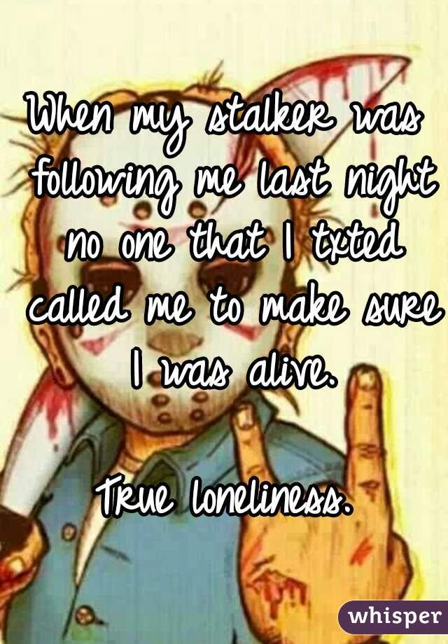 When my stalker was following me last night no one that I txted called me to make sure I was alive.  True loneliness.