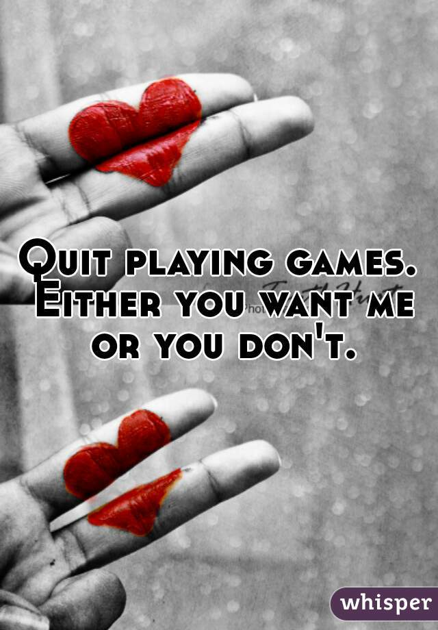 Quit playing games. Either you want me or you don't.