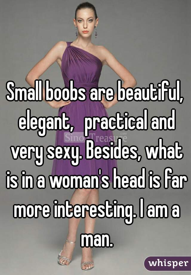 Small boobs are beautiful, elegant, practical and very sexy. Besides, what is in a woman's head is far more interesting. I am a man.