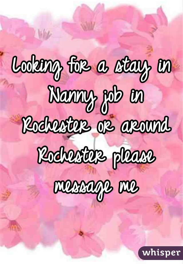Looking for a stay in Nanny job in Rochester or around Rochester please message me