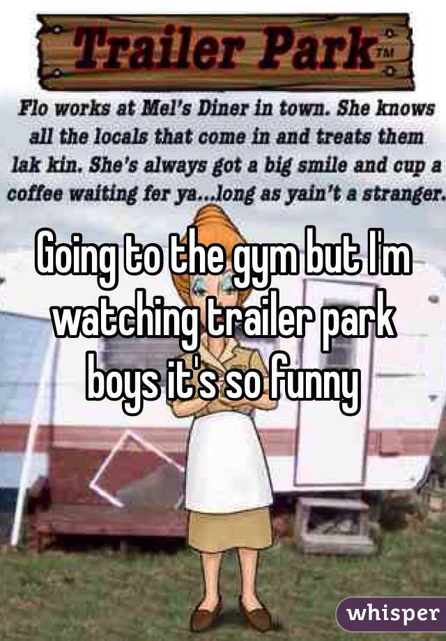 Going to the gym but I'm watching trailer park boys it's so funny