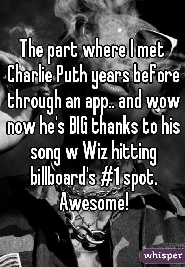 The part where I met Charlie Puth years before through an app.. and wow now he's BIG thanks to his song w Wiz hitting billboard's #1 spot. Awesome!