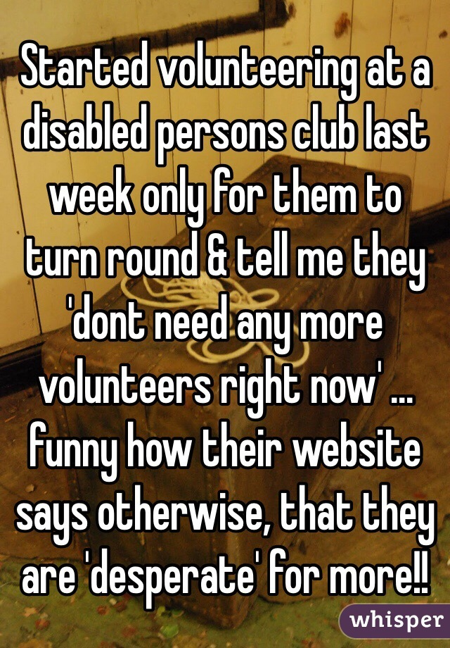 Started volunteering at a disabled persons club last week only for them to turn round & tell me they 'dont need any more volunteers right now' ... funny how their website says otherwise, that they are 'desperate' for more!!