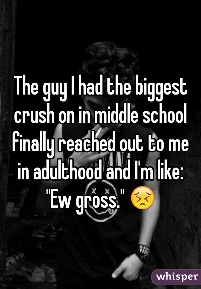 """The guy I had the biggest crush on in middle school finally reached out to me in adulthood and I'm like: """"Ew gross."""" 😣"""