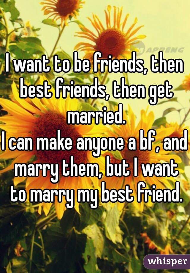 I want to be friends, then best friends, then get married. I can make anyone a bf, and marry them, but I want to marry my best friend.
