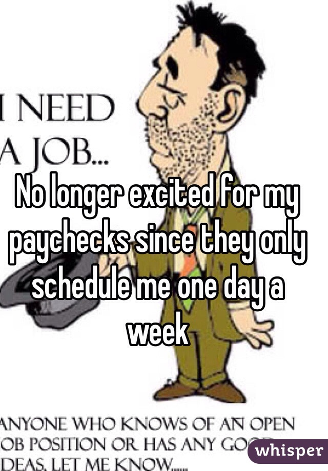 No longer excited for my paychecks since they only schedule me one day a week