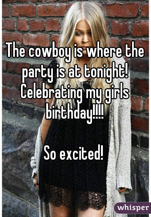 The cowboy is where the party is at tonight!  Celebrating my girls birthday!!!!   So excited!