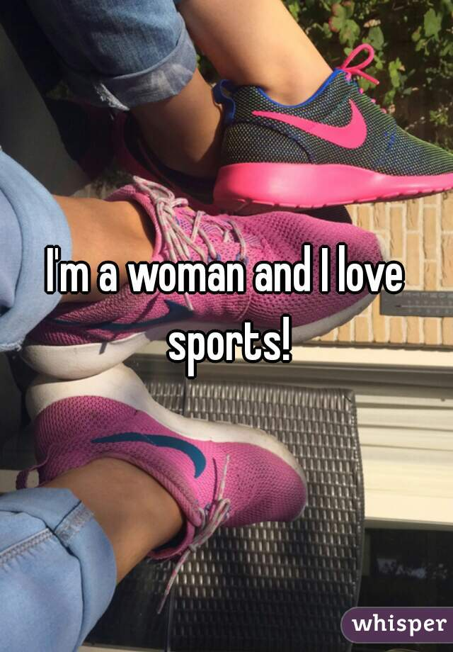 I'm a woman and I love sports!