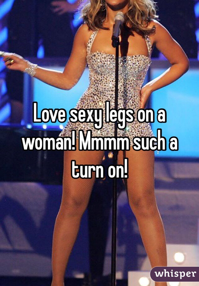 Love sexy legs on a woman! Mmmm such a turn on!