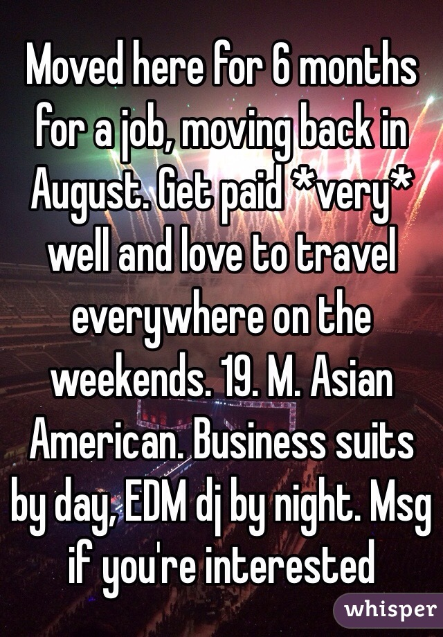 Moved here for 6 months for a job, moving back in August. Get paid *very* well and love to travel everywhere on the weekends. 19. M. Asian American. Business suits by day, EDM dj by night. Msg if you're interested