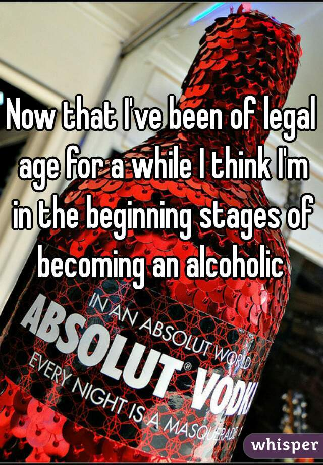 Now that I've been of legal age for a while I think I'm in the beginning stages of becoming an alcoholic