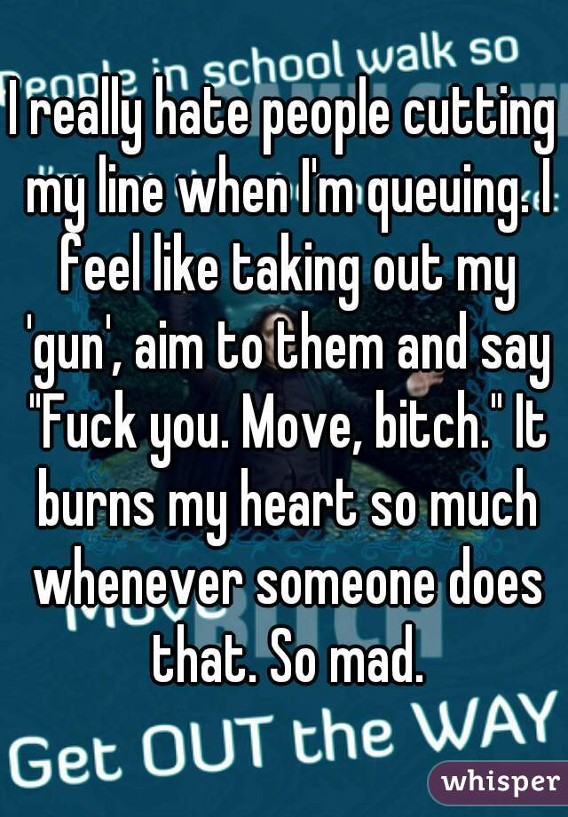 "I really hate people cutting my line when I'm queuing. I feel like taking out my 'gun', aim to them and say ""Fuck you. Move, bitch."" It burns my heart so much whenever someone does that. So mad."