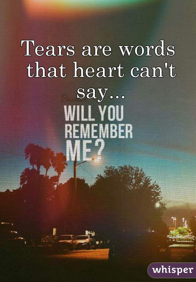 Tears are words that heart can't say...