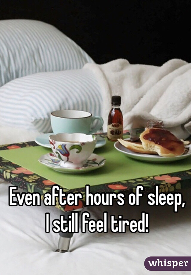 Even after hours of sleep, I still feel tired!