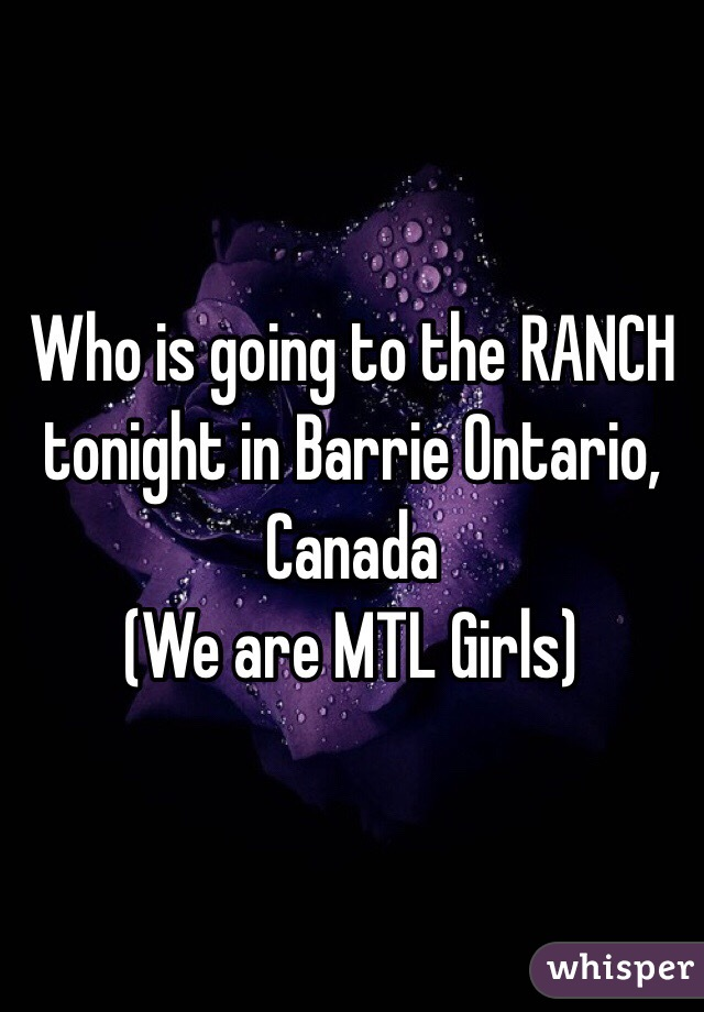 Who is going to the RANCH tonight in Barrie Ontario, Canada (We are MTL Girls)