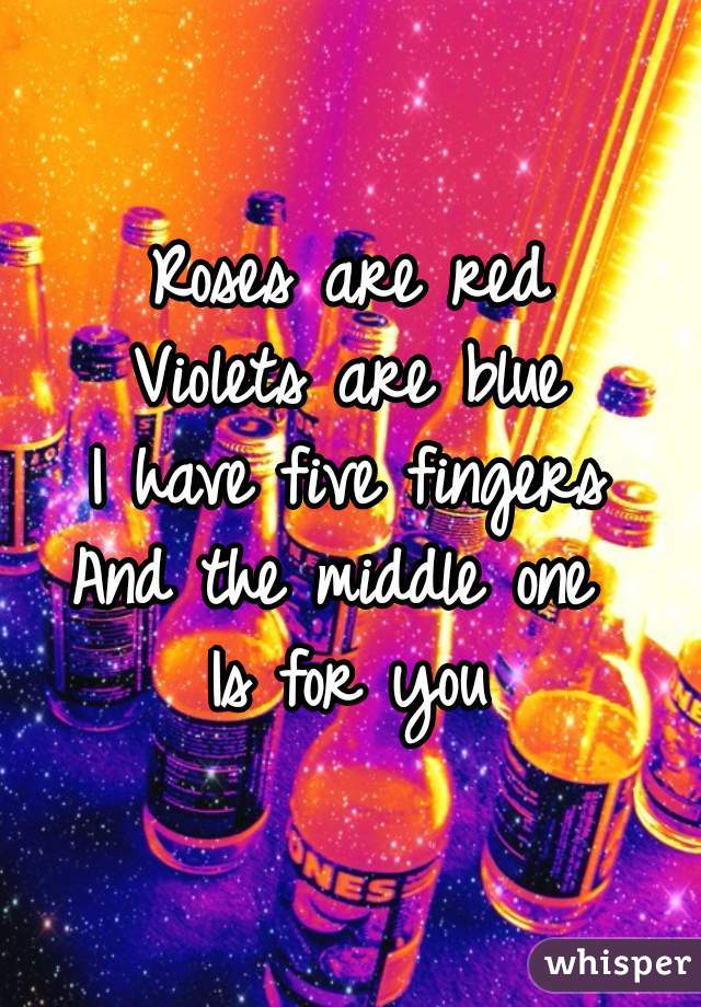 Roses are red Violets are blue I have five fingers And the middle one  Is for you