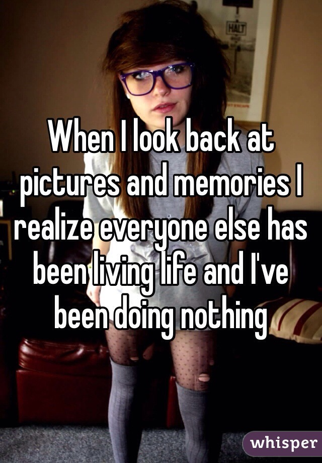When I look back at pictures and memories I realize everyone else has been living life and I've been doing nothing
