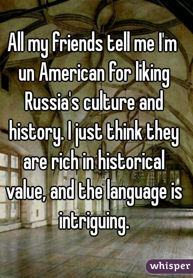 All my friends tell me I'm un American for liking Russia's culture and history. I just think they are rich in historical value, and the language is intriguing.