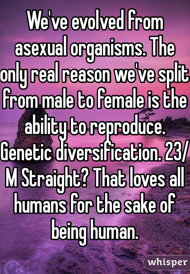 We've evolved from asexual organisms. The only real reason we've split from male to female is the ability to reproduce. Genetic diversification. 23/M Straight? That loves all humans for the sake of being human.