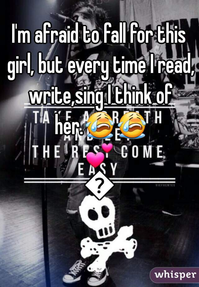 I'm afraid to fall for this girl, but every time I read, write,sing I think of her.😭😭💕💕