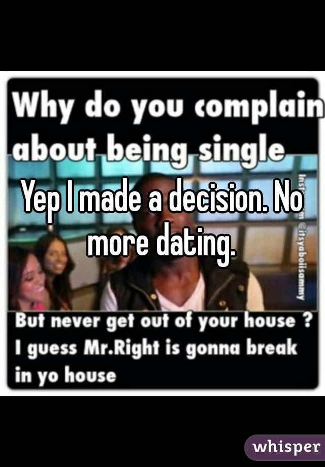 Yep I made a decision. No more dating.