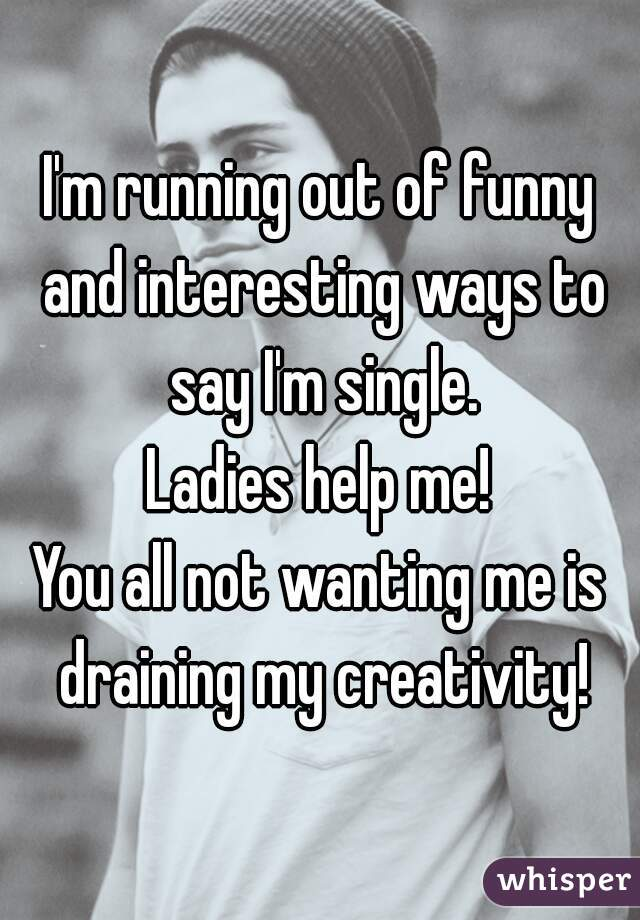 I'm running out of funny and interesting ways to say I'm single. Ladies help me! You all not wanting me is draining my creativity!
