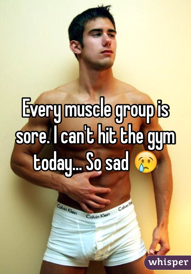 Every muscle group is sore. I can't hit the gym today... So sad 😢