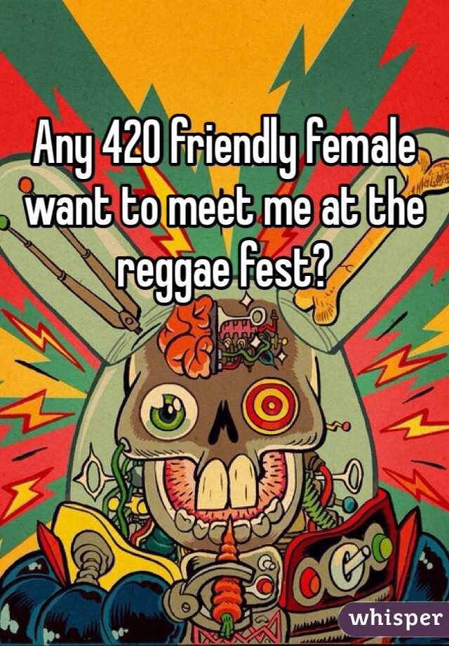 Any 420 friendly female  want to meet me at the reggae fest?