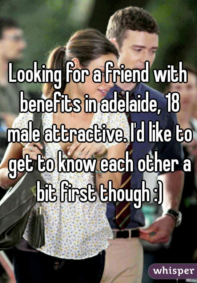 Looking for a friend with benefits in adelaide, 18 male attractive. I'd like to get to know each other a bit first though :)