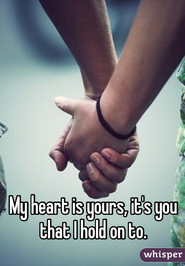 My heart is yours, it's you that I hold on to.