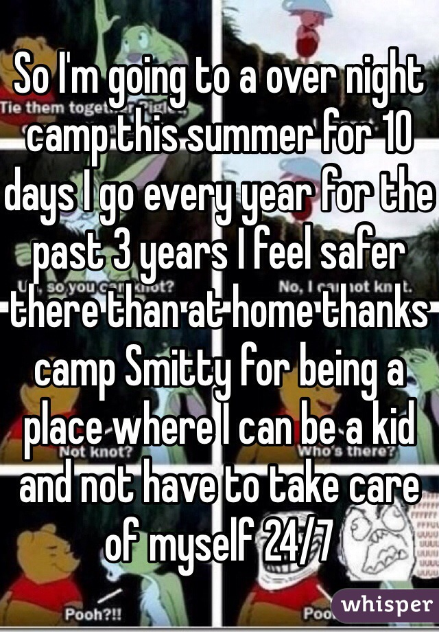So I'm going to a over night camp this summer for 10 days I go every year for the past 3 years I feel safer there than at home thanks camp Smitty for being a place where I can be a kid and not have to take care of myself 24/7