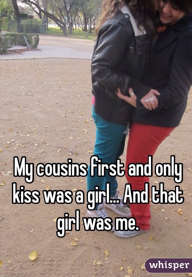 My cousins first and only kiss was a girl... And that girl was me.