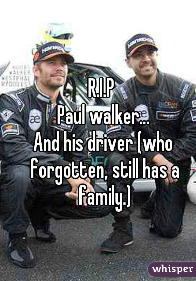 R.I.P  Paul walker... And his driver (who forgotten, still has a family.)