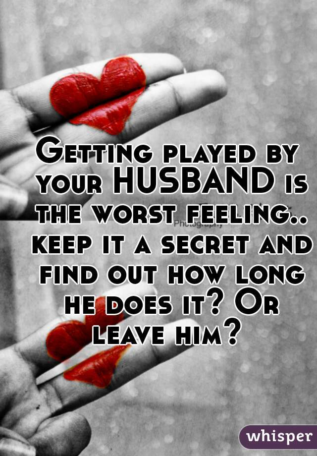 Getting played by your HUSBAND is the worst feeling.. keep it a secret and find out how long he does it? Or leave him?