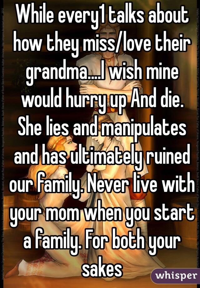 While every1 talks about how they miss/love their grandma....I wish mine would hurry up And die. She lies and manipulates and has ultimately ruined our family. Never live with your mom when you start a family. For both your sakes