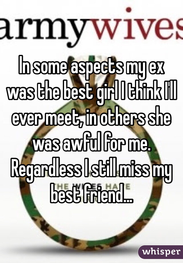 In some aspects my ex was the best girl I think I'll ever meet, in others she was awful for me. Regardless I still miss my best friend...