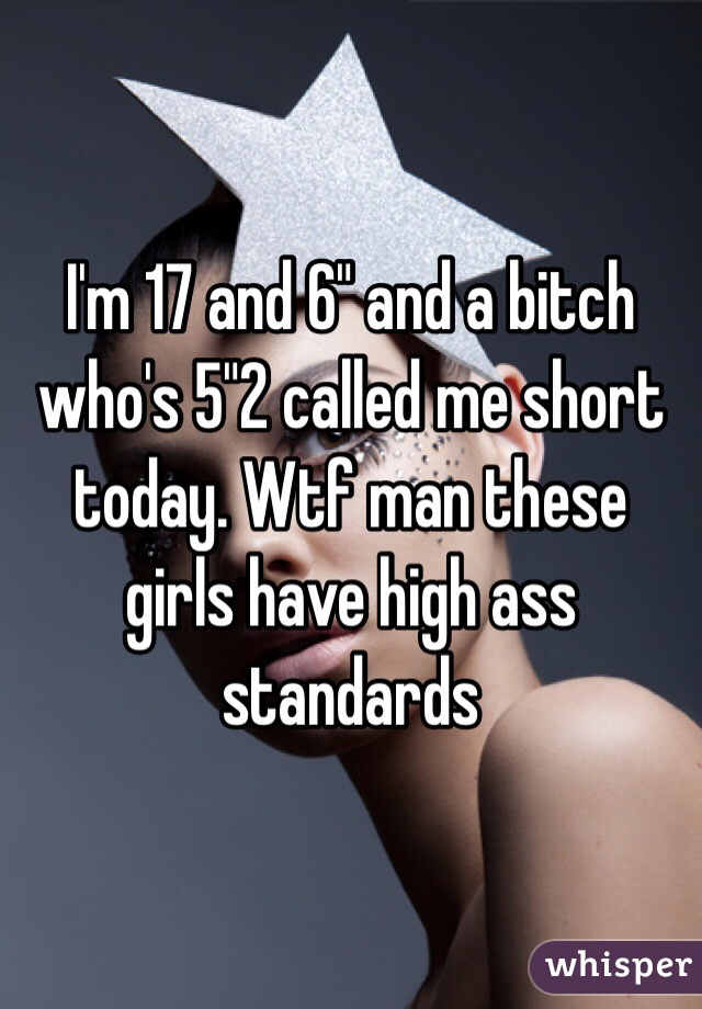 """I'm 17 and 6"""" and a bitch who's 5""""2 called me short today. Wtf man these girls have high ass standards"""