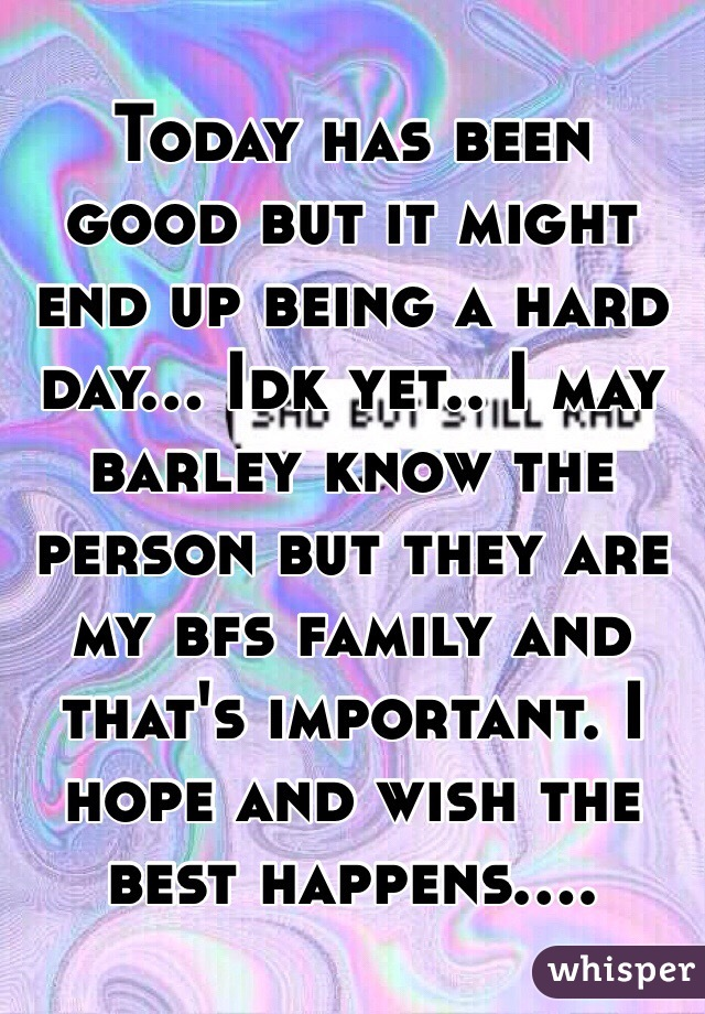Today has been good but it might end up being a hard day... Idk yet.. I may barley know the person but they are my bfs family and that's important. I hope and wish the best happens....