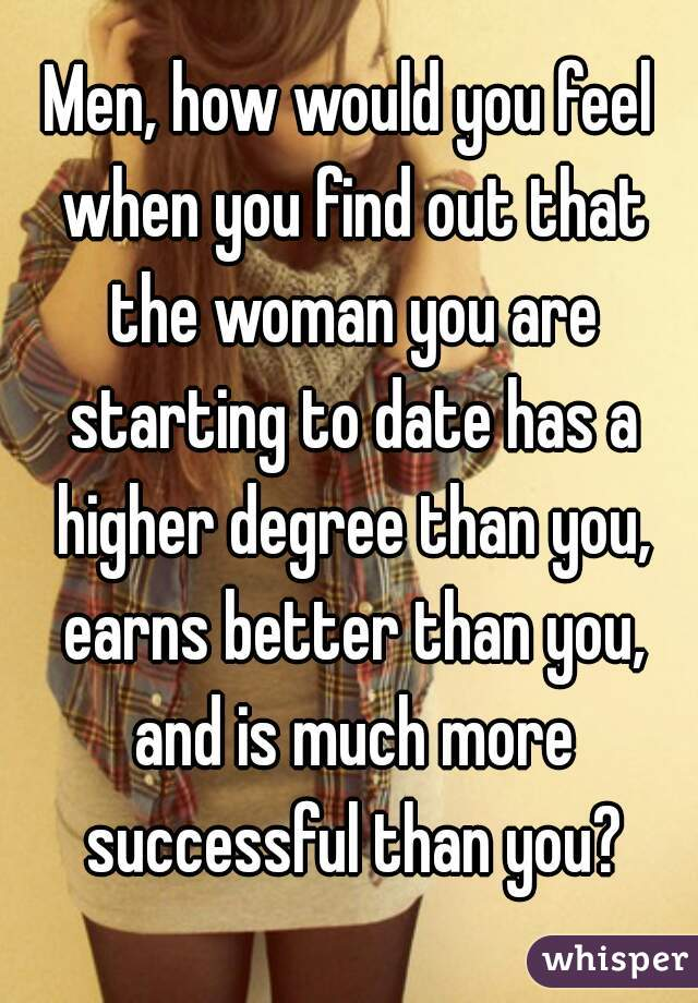 Men, how would you feel when you find out that the woman you are starting to date has a higher degree than you, earns better than you, and is much more successful than you?